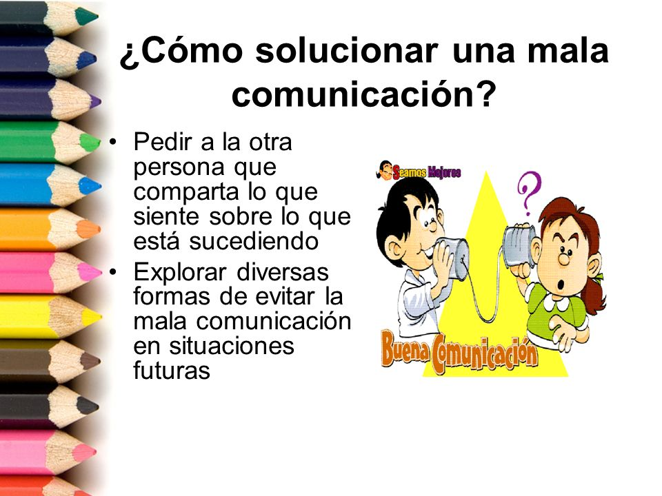 ¿Cómo solucionar una mala comunicación? Pedir a la otra persona que comparta lo que siente sobre lo que está sucediendo Explorar diversas formas de ev