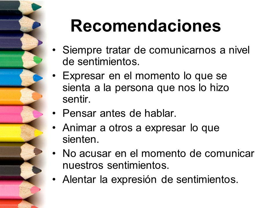 Recomendaciones Siempre tratar de comunicarnos a nivel de sentimientos. Expresar en el momento lo que se sienta a la persona que nos lo hizo sentir. P