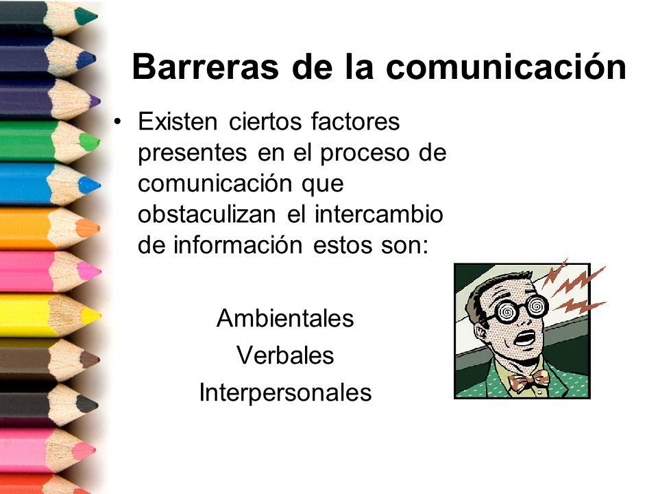 Barreras de la comunicación Existen ciertos factores presentes en el proceso de comunicación que obstaculizan el intercambio de información estos son: