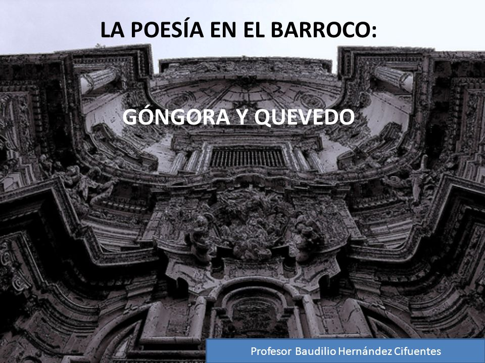 LA POESÍA EN EL BARROCO: GÓNGORA Y QUEVEDO Profesor Baudilio Hernández Cifuentes