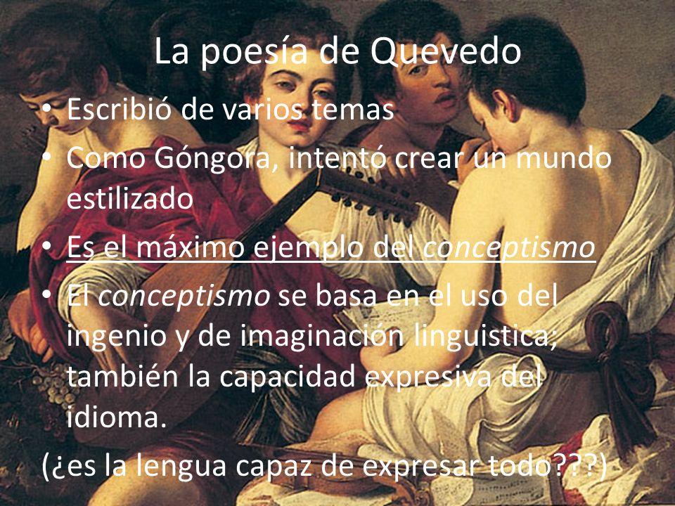 La poesía de Quevedo Escribió de varios temas Como Góngora, intentó crear un mundo estilizado Es el máximo ejemplo del conceptismo El conceptismo se b