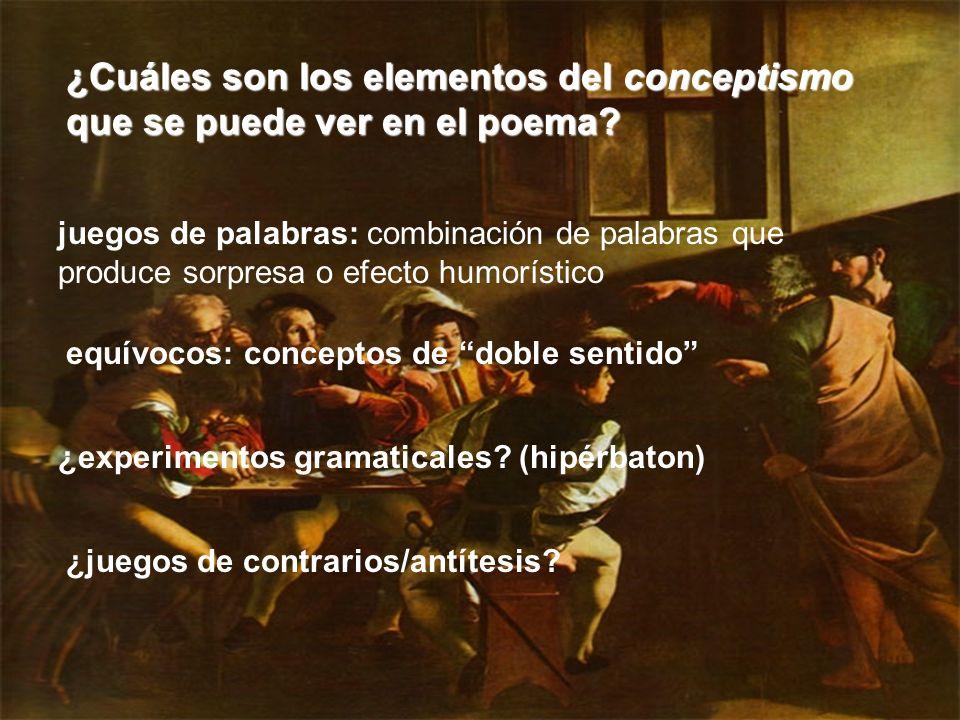 ¿Cuáles son los elementos del conceptismo que se puede ver en el poema? juegos de palabras: combinación de palabras que produce sorpresa o efecto humo