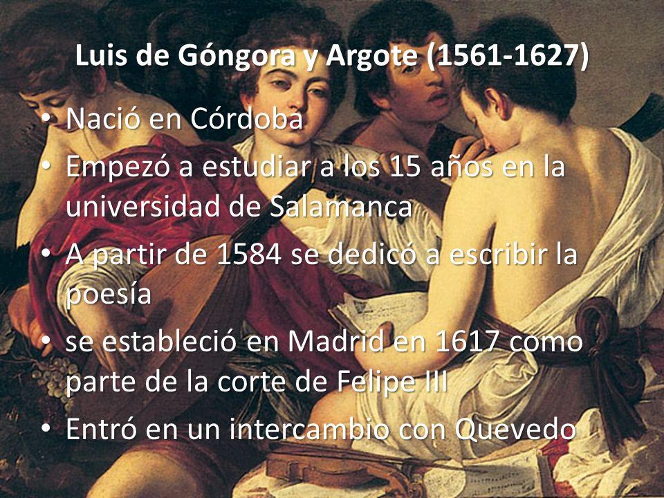 Luis de Góngora y Argote (1561-1627) Nació en Córdoba Nació en Córdoba Empezó a estudiar a los 15 años en la universidad de Salamanca Empezó a estudia