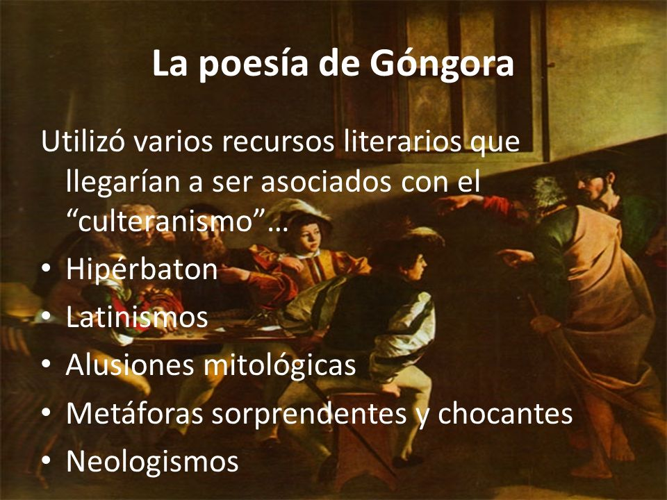 La poesía de Góngora Utilizó varios recursos literarios que llegarían a ser asociados con el culteranismo… Hipérbaton Latinismos Alusiones mitológicas