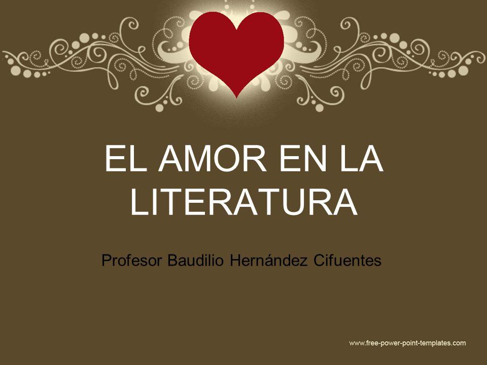 EL AMOR EN LA LITERATURA Profesor Baudilio Hernández Cifuentes