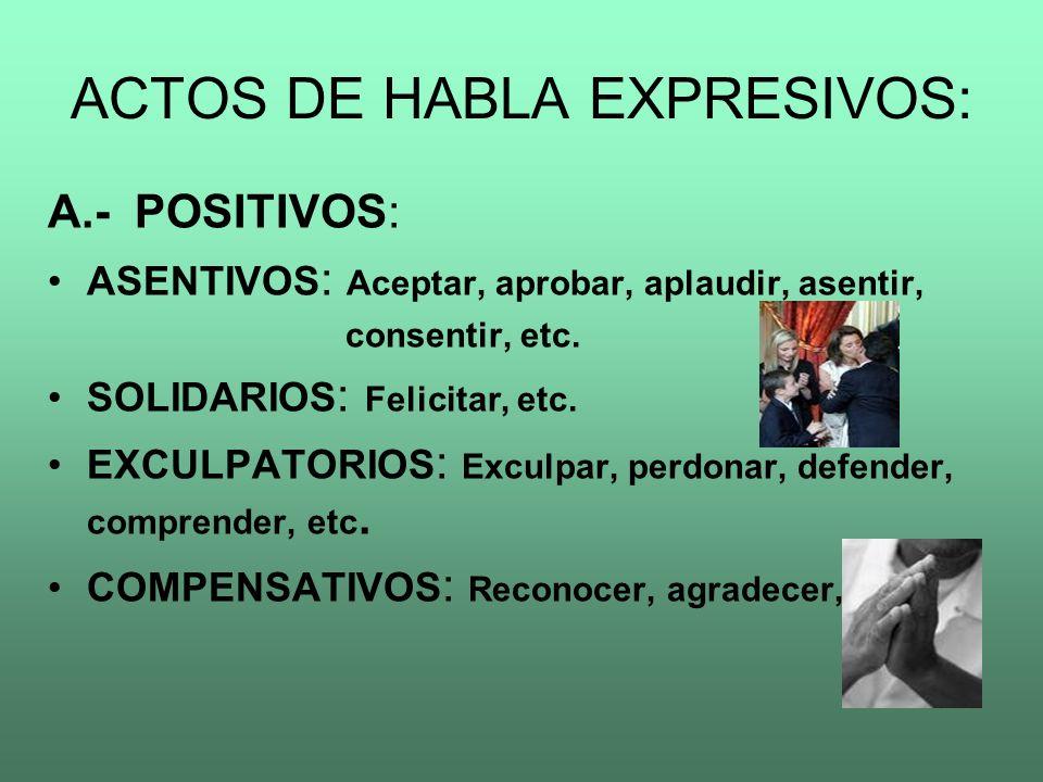 ACTOS DE HABLA EXPRESIVOS: A.- POSITIVOS: ASENTIVOS : Aceptar, aprobar, aplaudir, asentir, consentir, etc. SOLIDARIOS : Felicitar, etc. EXCULPATORIOS