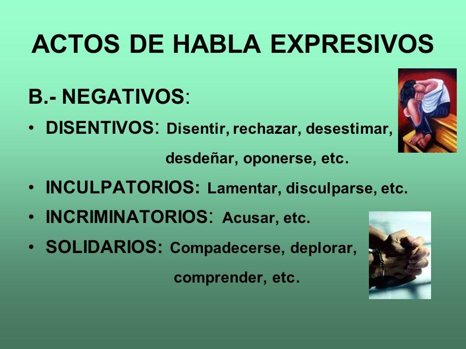 ACTOS DE HABLA EXPRESIVOS B.- NEGATIVOS: DISENTIVOS : Disentir, rechazar, desestimar, desdeñar, oponerse, etc. INCULPATORIOS: Lamentar, disculparse, e