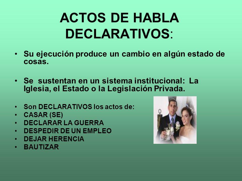 ACTOS DE HABLA DECLARATIVOS: Su ejecución produce un cambio en algún estado de cosas. Se sustentan en un sistema institucional: La Iglesia, el Estado