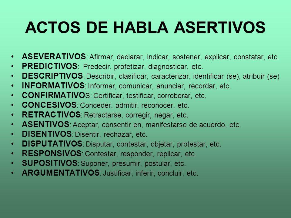ACTOS DE HABLA ASERTIVOS ASEVERATIVOS : Afirmar, declarar, indicar, sostener, explicar, constatar, etc. PREDICTIVOS : Predecir, profetizar, diagnostic