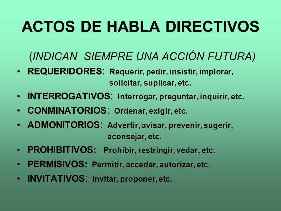 ACTOS DE HABLA DIRECTIVOS (INDICAN SIEMPRE UNA ACCIÓN FUTURA) REQUERIDORES : Requerir, pedir, insistir, implorar, solicitar, suplicar, etc. INTERROGAT