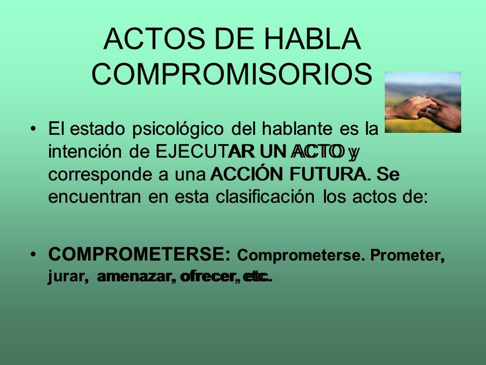 ACTOS DE HABLA COMPROMISORIOS El estado psicológico del hablante es la intención de EJECUTAR UN ACTO y corresponde a una ACCIÓN FUTURA. Se encuentran