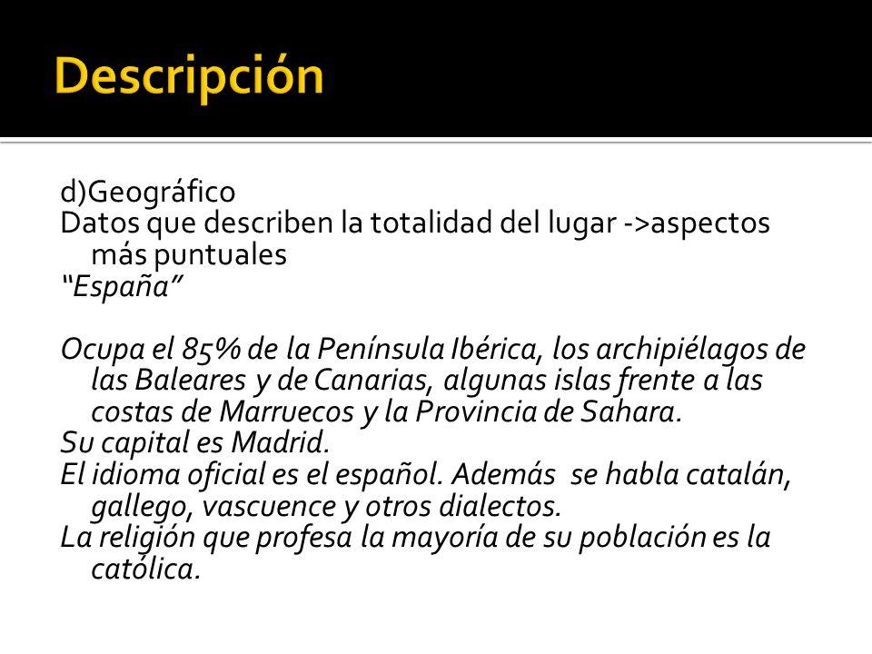 d)Geográfico Datos que describen la totalidad del lugar ->aspectos más puntuales España Ocupa el 85% de la Península Ibérica, los archipiélagos de las