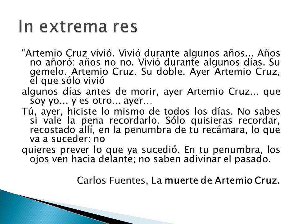 Artemio Cruz vivió. Vivió durante algunos años... Años no añoró: años no no. Vivió durante algunos días. Su gemelo. Artemio Cruz. Su doble. Ayer Artem