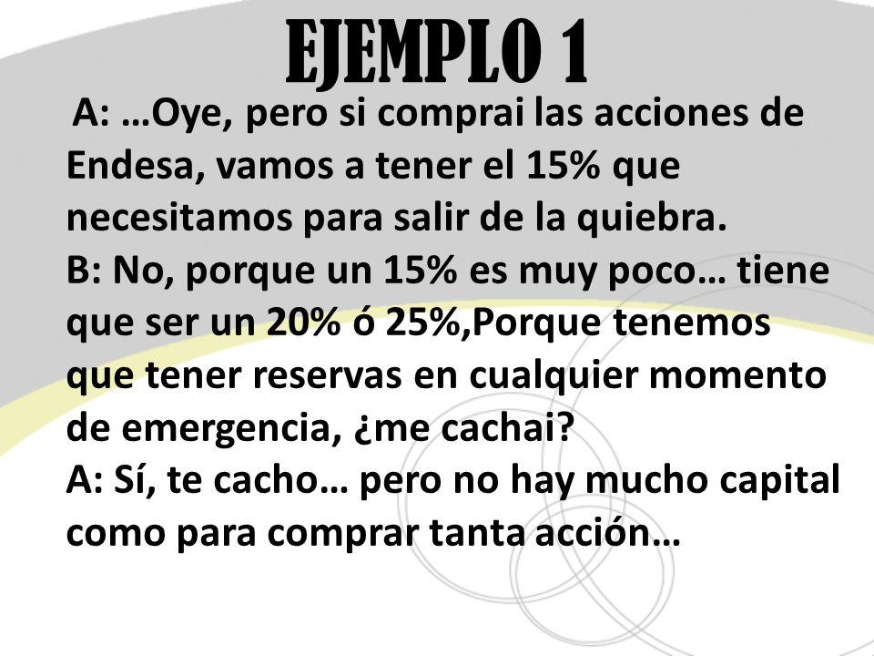 EJEMPLO 1 A: …Oye, pero si comprai las acciones de Endesa, vamos a tener el 15% que necesitamos para salir de la quiebra. B: No, porque un 15% es muy
