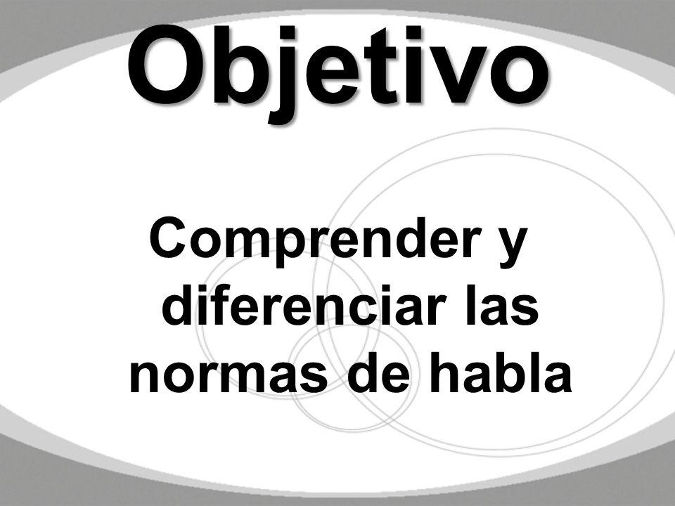 Objetivo Comprender y diferenciar las normas de habla