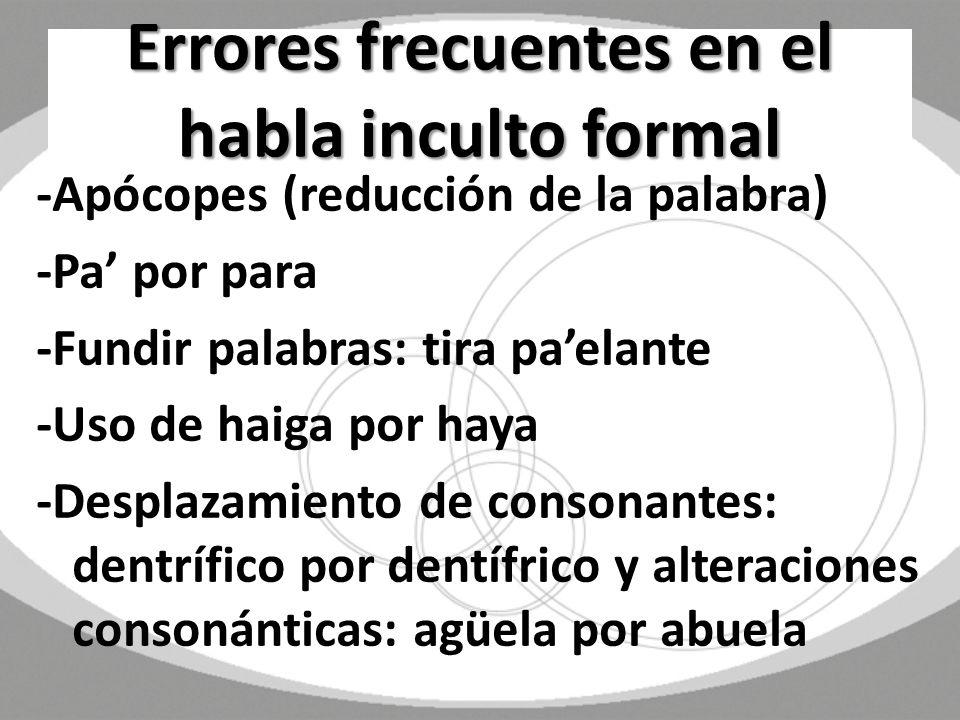 Errores frecuentes en el habla inculto formal -Apócopes (reducción de la palabra) -Pa por para -Fundir palabras: tira paelante -Uso de haiga por haya