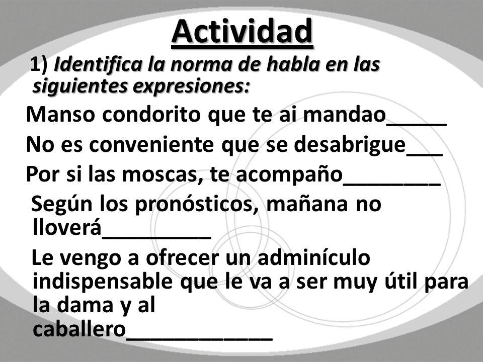 Actividad Identifica la norma de habla en las siguientes expresiones: 1) Identifica la norma de habla en las siguientes expresiones: Manso condorito q