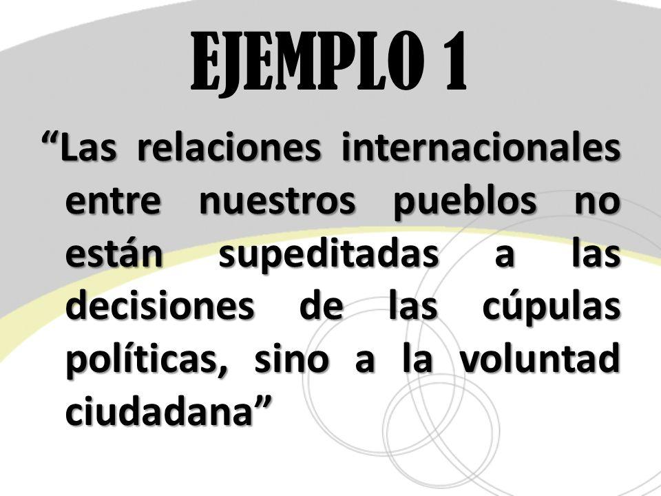 EJEMPLO 1 Las relaciones internacionales entre nuestros pueblos no están supeditadas a las decisiones de las cúpulas políticas, sino a la voluntad ciu
