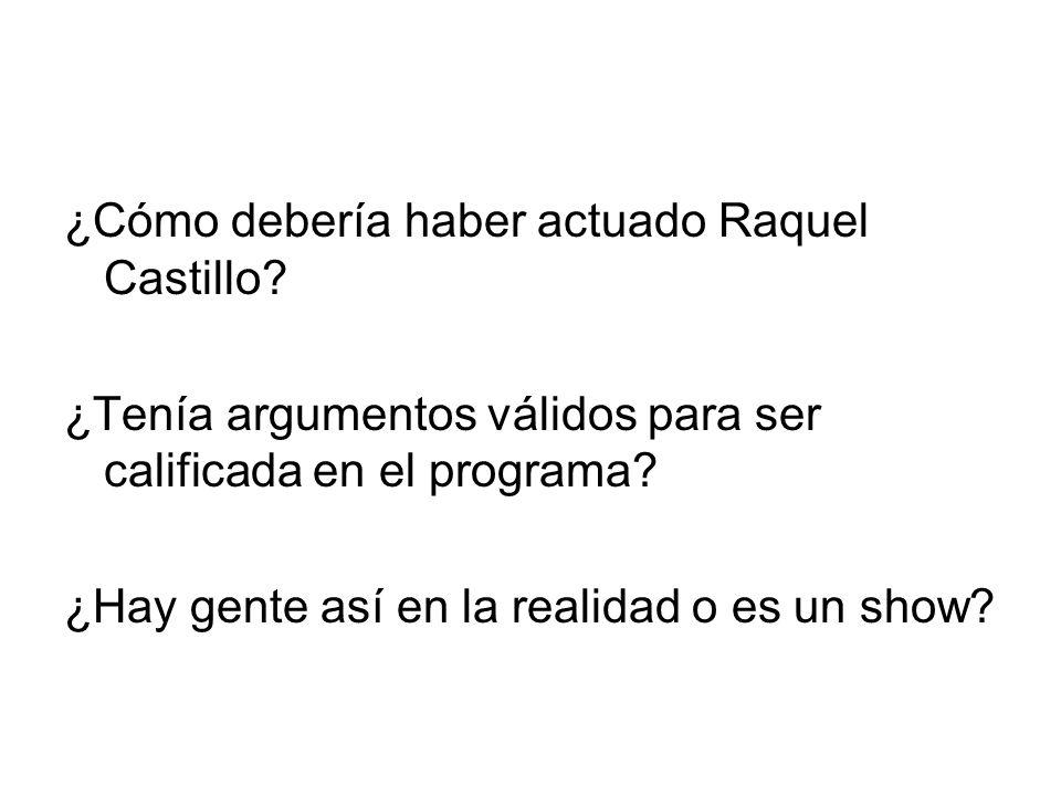 ¿Cómo debería haber actuado Raquel Castillo? ¿Tenía argumentos válidos para ser calificada en el programa? ¿Hay gente así en la realidad o es un show?