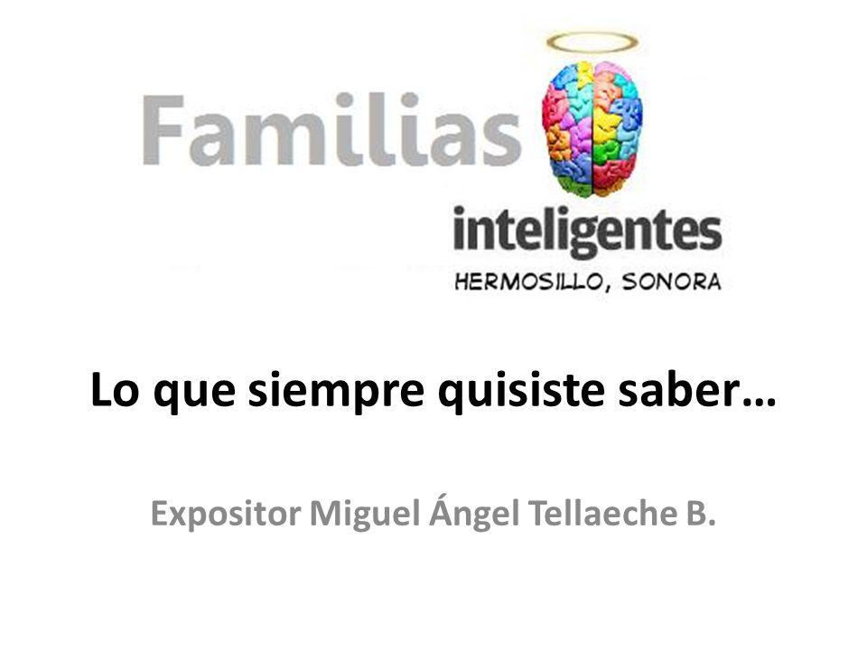 Lo que siempre quisiste saber… Expositor Miguel Ángel Tellaeche B.