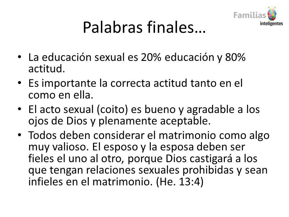Palabras finales… La educación sexual es 20% educación y 80% actitud. Es importante la correcta actitud tanto en el como en ella. El acto sexual (coit