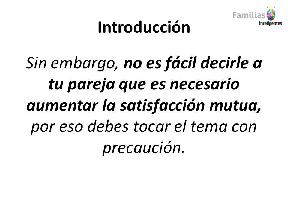 Introducción Sin embargo, no es fácil decirle a tu pareja que es necesario aumentar la satisfacción mutua, por eso debes tocar el tema con precaución.