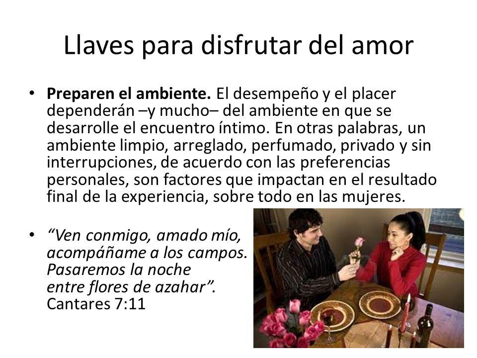 Llaves para disfrutar del amor Preparen el ambiente. El desempeño y el placer dependerán –y mucho– del ambiente en que se desarrolle el encuentro ínti