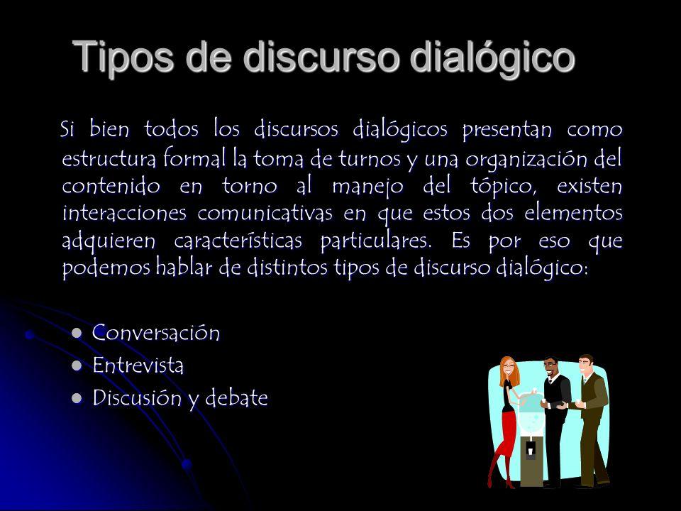 Tipos de discurso dialógico Si bien todos los discursos dialógicos presentan como estructura formal la toma de turnos y una organización del contenido