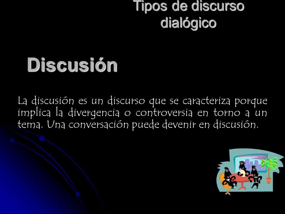 Tipos de discurso dialógico Discusión La discusión es un discurso que se caracteriza porque implica la divergencia o controversia en torno a un tema.