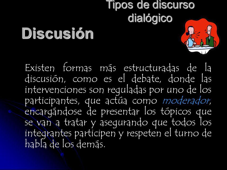 Tipos de discurso dialógico Discusión Existen formas más estructuradas de la discusión, como es el debate, donde las intervenciones son reguladas por