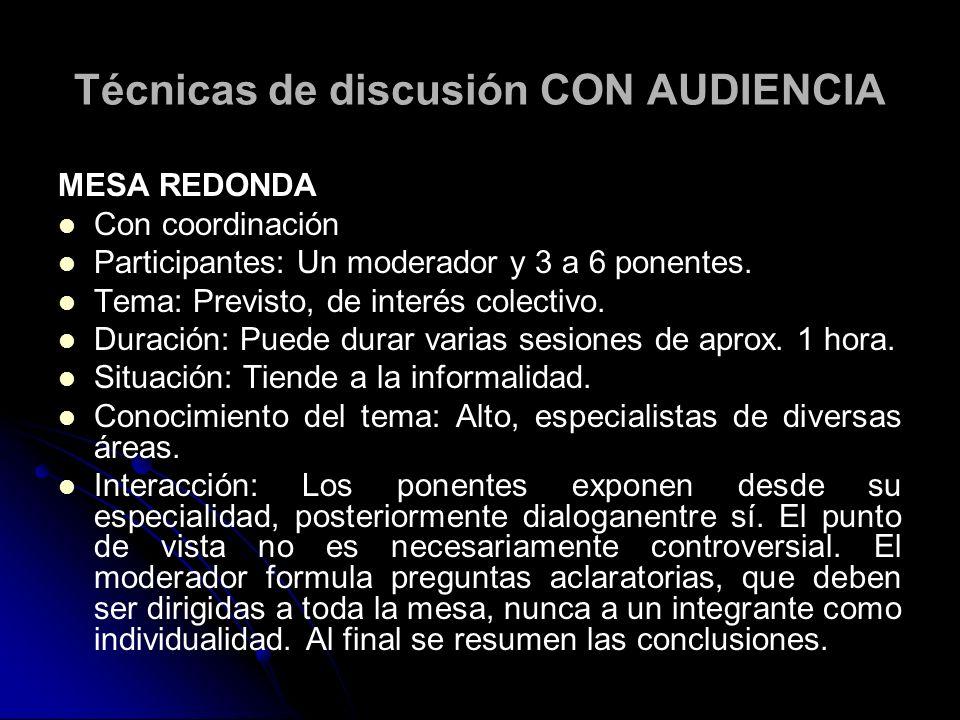 Técnicas de discusión CON AUDIENCIA MESA REDONDA Con coordinación Participantes: Un moderador y 3 a 6 ponentes. Tema: Previsto, de interés colectivo.