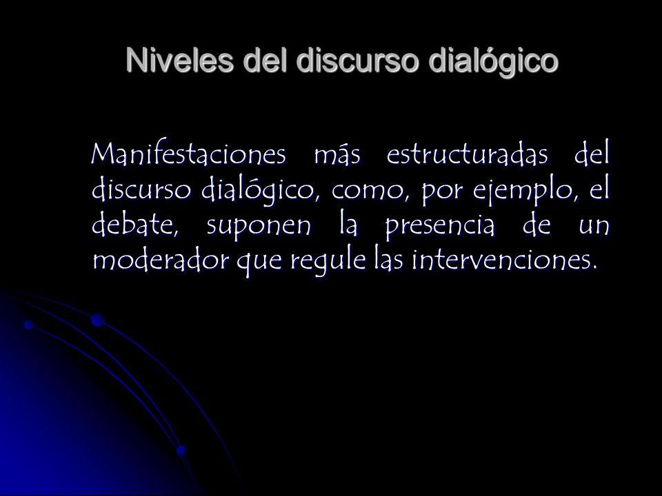 Niveles del discurso dialógico Manifestaciones más estructuradas del discurso dialógico, como, por ejemplo, el debate, suponen la presencia de un mode