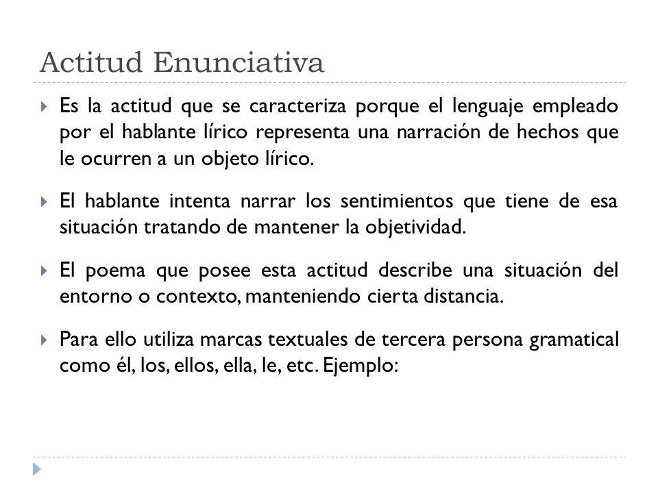 Actitud Enunciativa Es la actitud que se caracteriza porque el lenguaje empleado por el hablante lírico representa una narración de hechos que le ocur