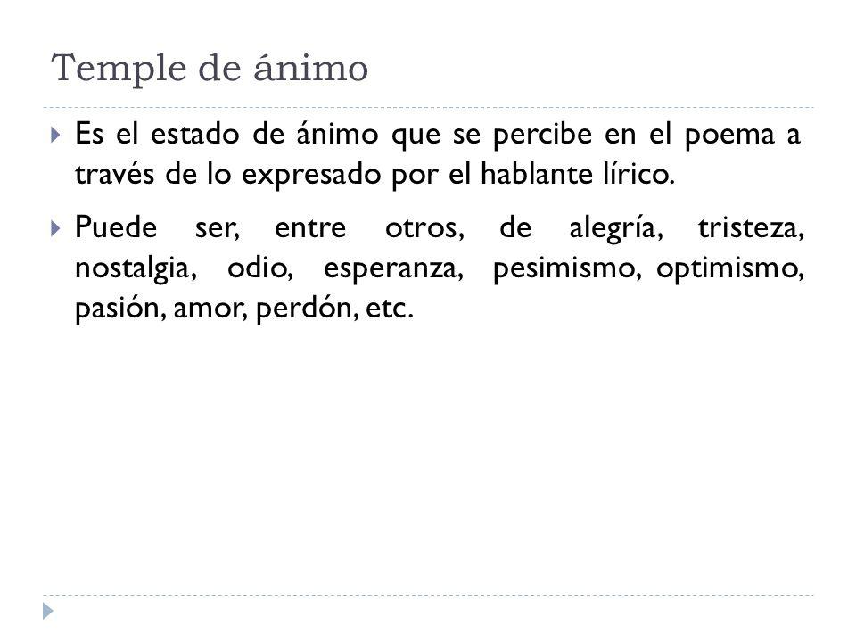 Temple de ánimo Es el estado de ánimo que se percibe en el poema a través de lo expresado por el hablante lírico. Puede ser, entre otros, de alegría,