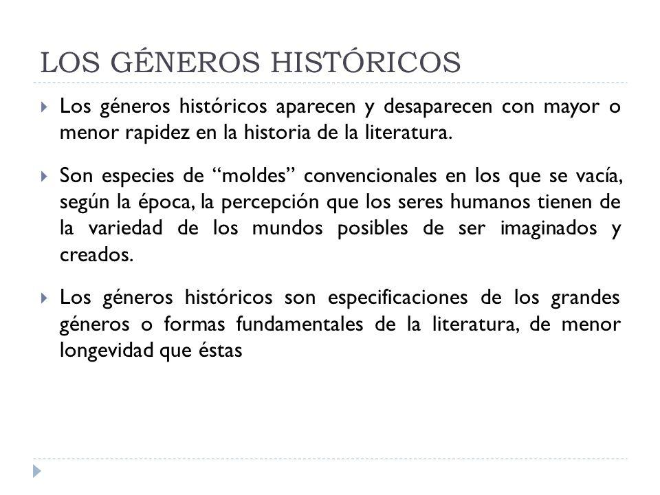 LOS GÉNEROS HISTÓRICOS Los géneros históricos aparecen y desaparecen con mayor o menor rapidez en la historia de la literatura. Son especies de moldes