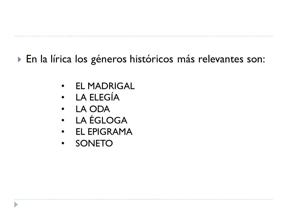 En la lírica los géneros históricos más relevantes son: EL MADRIGAL LA ELEGÍA LA ODA LA ÉGLOGA EL EPIGRAMA SONETO