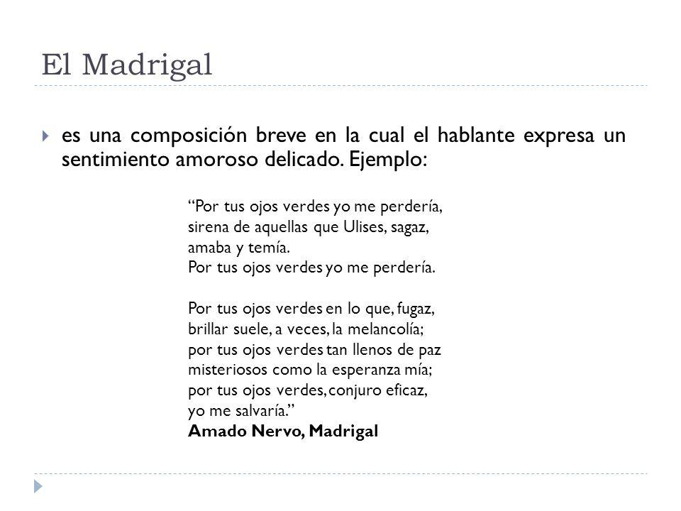 El Madrigal es una composición breve en la cual el hablante expresa un sentimiento amoroso delicado. Ejemplo: Por tus ojos verdes yo me perdería, sire