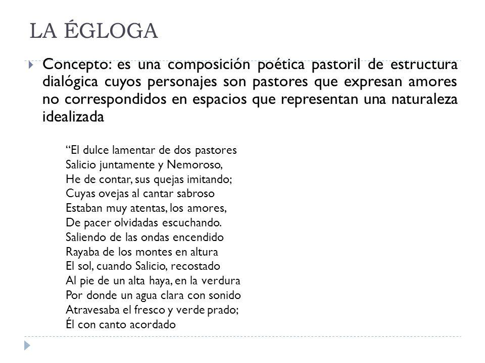 LA ÉGLOGA Concepto: es una composición poética pastoril de estructura dialógica cuyos personajes son pastores que expresan amores no correspondidos en