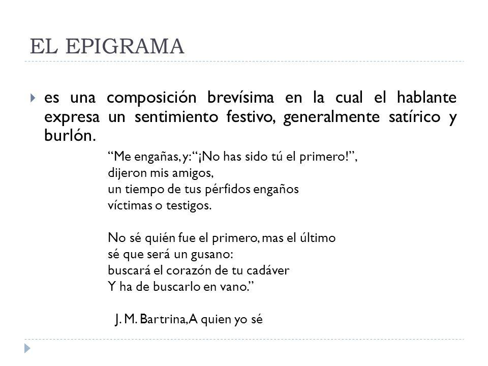 EL EPIGRAMA es una composición brevísima en la cual el hablante expresa un sentimiento festivo, generalmente satírico y burlón. Me engañas, y: ¡No has