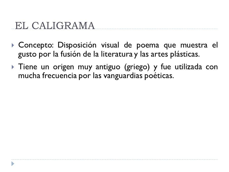 EL CALIGRAMA Concepto: Disposición visual de poema que muestra el gusto por la fusión de la literatura y las artes plásticas. Tiene un origen muy anti