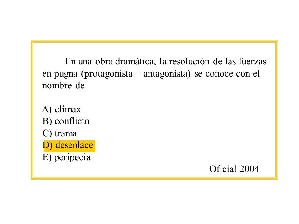 En una obra dramática, la resolución de las fuerzas en pugna (protagonista – antagonista) se conoce con el nombre de A) clímax B) conflicto C) trama D) desenlace E) peripecia Oficial 2004