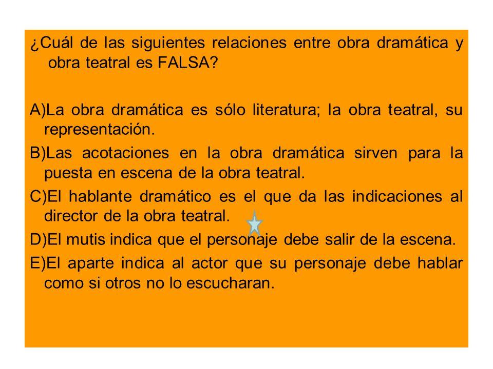 ¿Cuál de las siguientes relaciones entre obra dramática y obra teatral es FALSA.