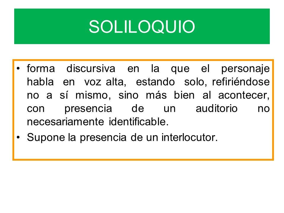 SOLILOQUIO forma discursiva en la que el personaje habla en voz alta, estando solo, refiriéndose no a sí mismo, sino más bien al acontecer, con presencia de un auditorio no necesariamente identificable.