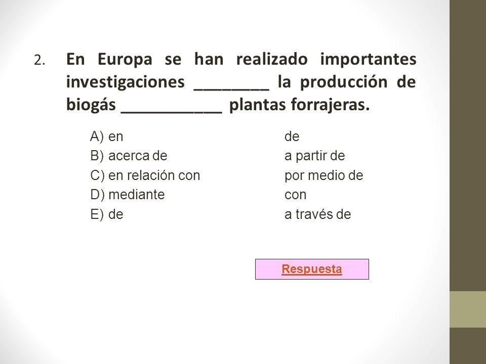 2. En Europa se han realizado importantes investigaciones ________ la producción de biogás ___________ plantas forrajeras. A)ende B)acerca dea partir