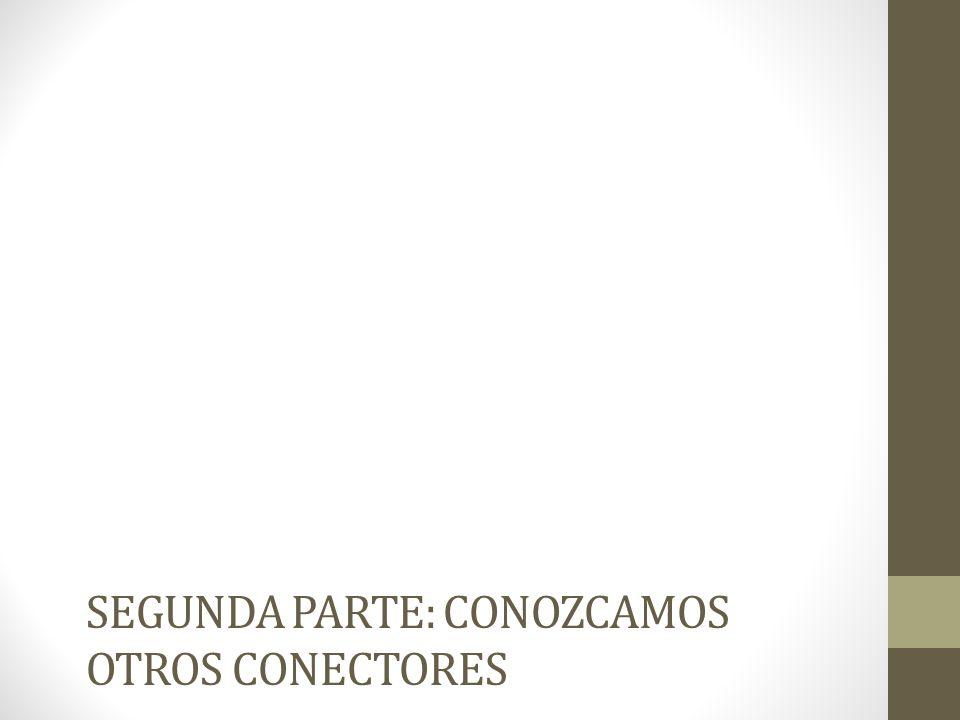 SEGUNDA PARTE: CONOZCAMOS OTROS CONECTORES