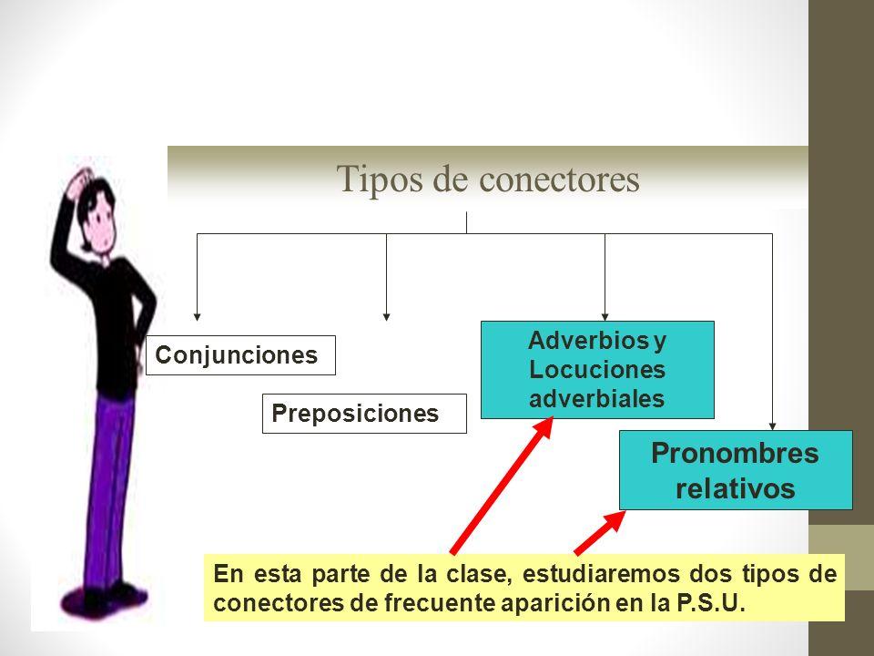 En esta parte de la clase, estudiaremos dos tipos de conectores de frecuente aparición en la P.S.U. Adverbios y Locuciones adverbiales Pronombres rela