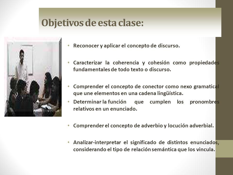 Objetivos de esta clase: Reconocer y aplicar el concepto de discurso. Caracterizar la coherencia y cohesión como propiedades fundamentales de todo tex