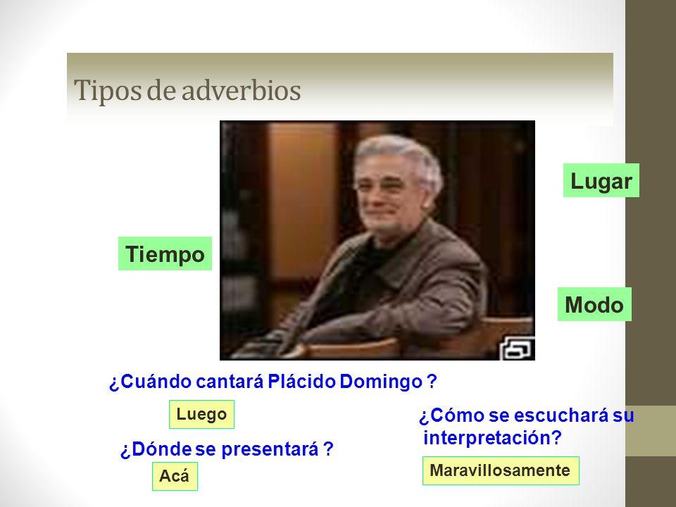 Tipos de adverbios Lugar Tiempo Modo ¿Cuándo cantará Plácido Domingo ? Luego ¿Dónde se presentará ? Acá ¿Cómo se escuchará su interpretación? Maravill