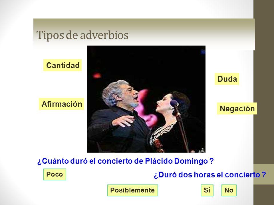 Tipos de adverbios Cantidad Negación Duda Afirmación ¿Cuánto duró el concierto de Plácido Domingo ? Poco ¿Duró dos horas el concierto ? SíNoPosiblemen