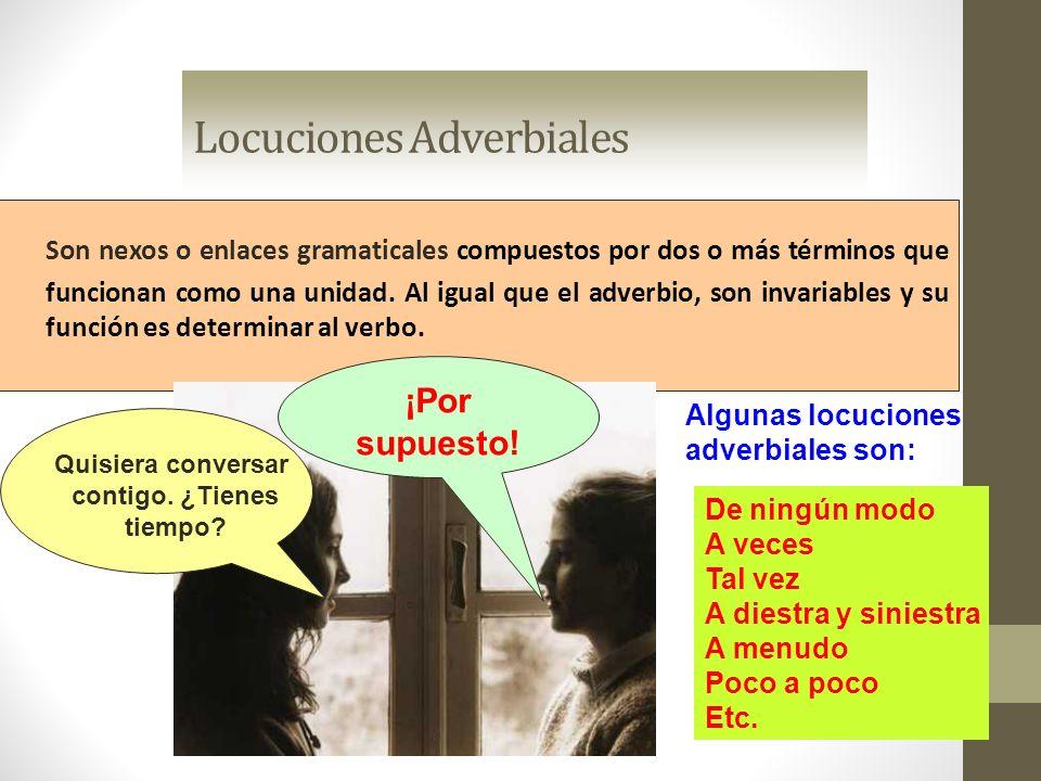 Locuciones Adverbiales Son nexos o enlaces gramaticales compuestos por dos o más términos que funcionan como una unidad. Al igual que el adverbio, son